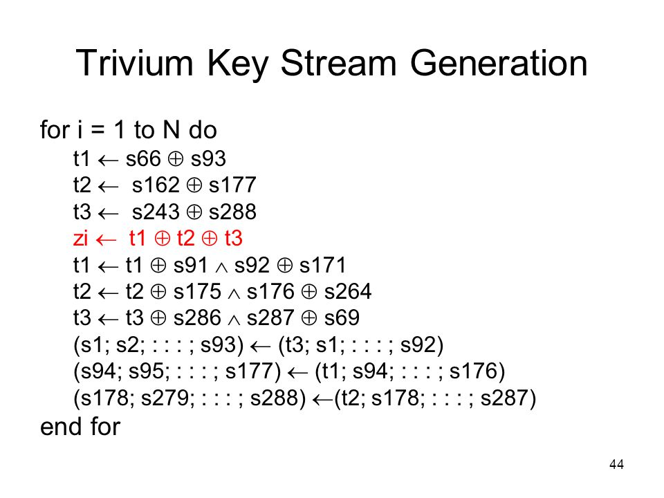44 Trivium Key Stream Generation for i = 1 to N do t1  s66  s93 t2  s162  s177 t3  s243  s288 zi  t1  t2  t3 t1  t1  s91  s92  s171 t2 