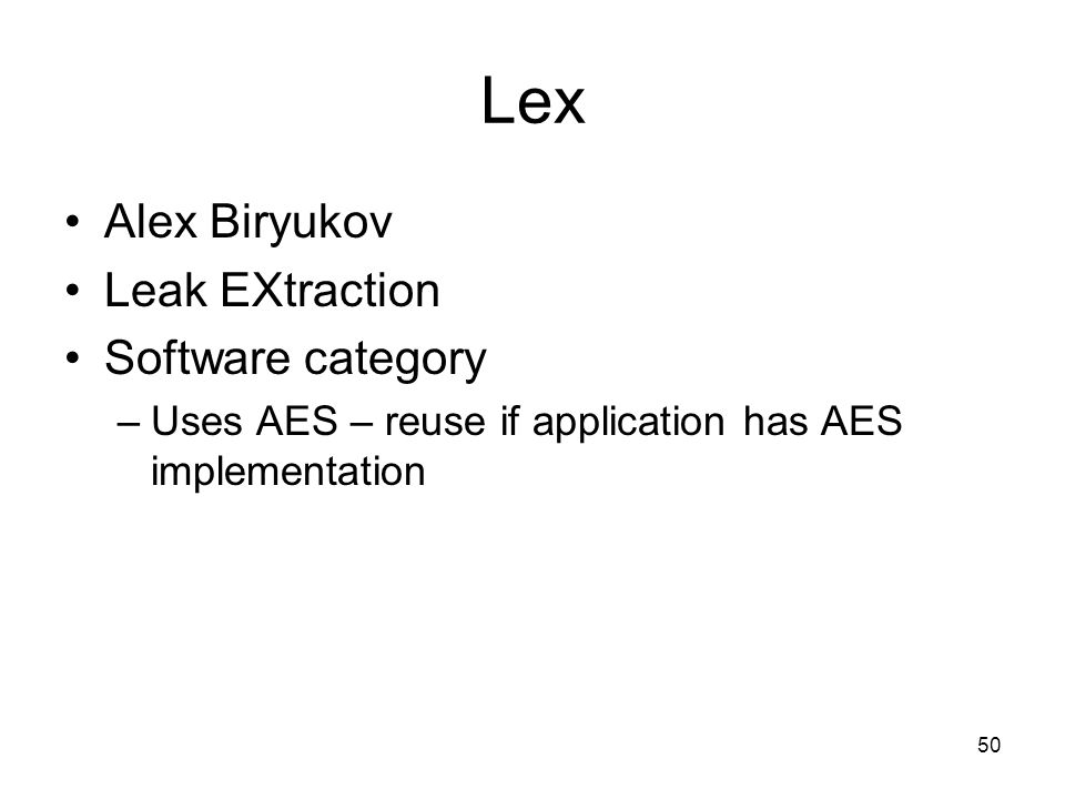 50 Lex Alex Biryukov Leak EXtraction Software category –Uses AES – reuse if application has AES implementation