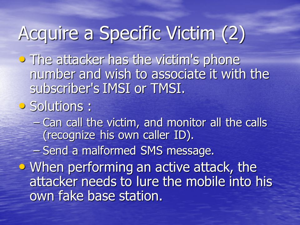 Acquire a Specific Victim (2) The attacker has the victim s phone number and wish to associate it with the subscriber s IMSI or TMSI.
