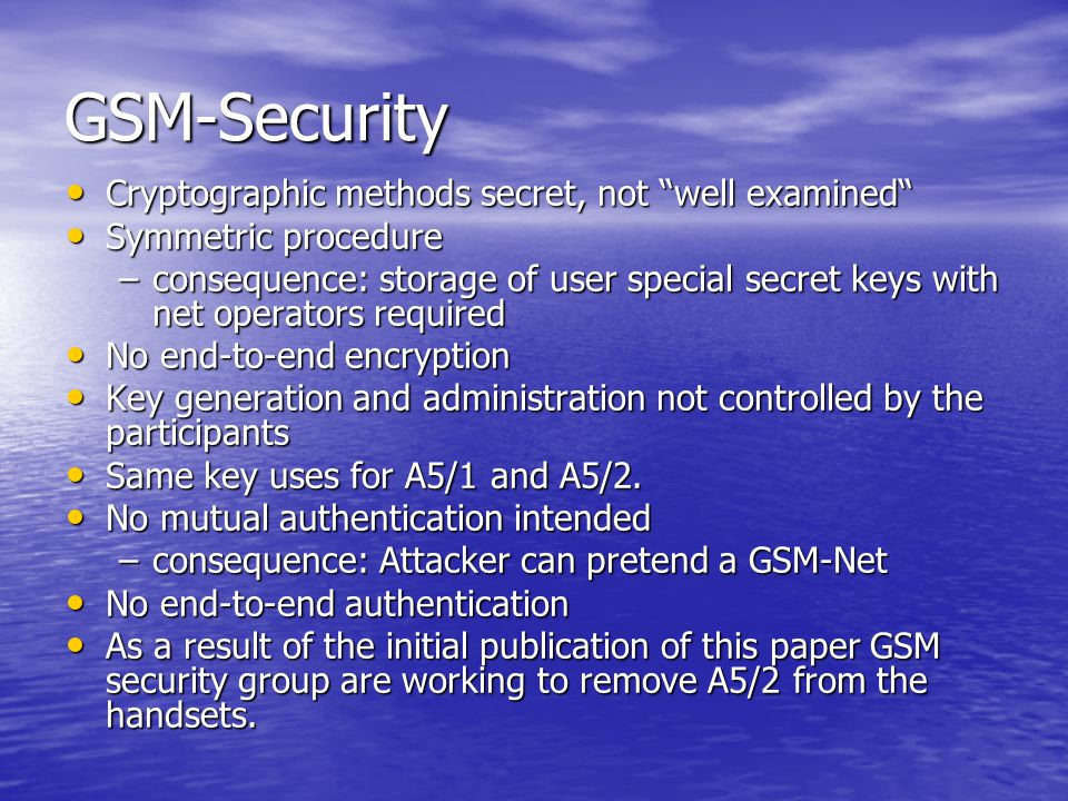 GSM-Security Cryptographic methods secret, not well examined Cryptographic methods secret, not well examined Symmetric procedure Symmetric procedure –consequence: storage of user special secret keys with net operators required No end-to-end encryption No end-to-end encryption Key generation and administration not controlled by the participants Key generation and administration not controlled by the participants Same key uses for A5/1 and A5/2.