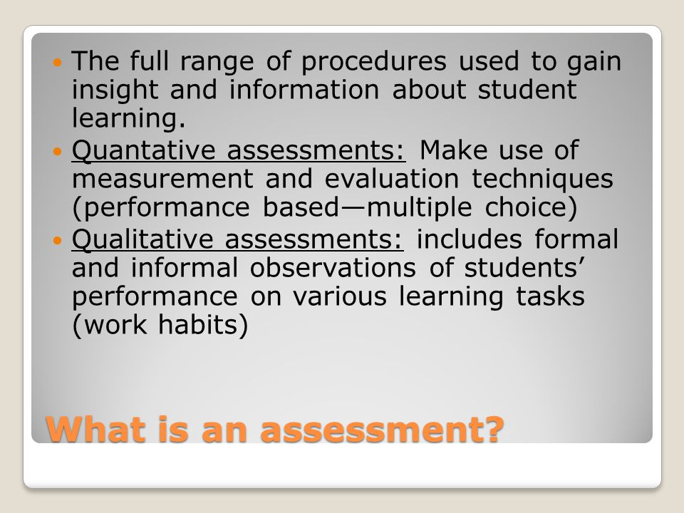 What is an assessment? The full range of procedures used to gain insight and information about student learning. Quantative assessments: Make use of m