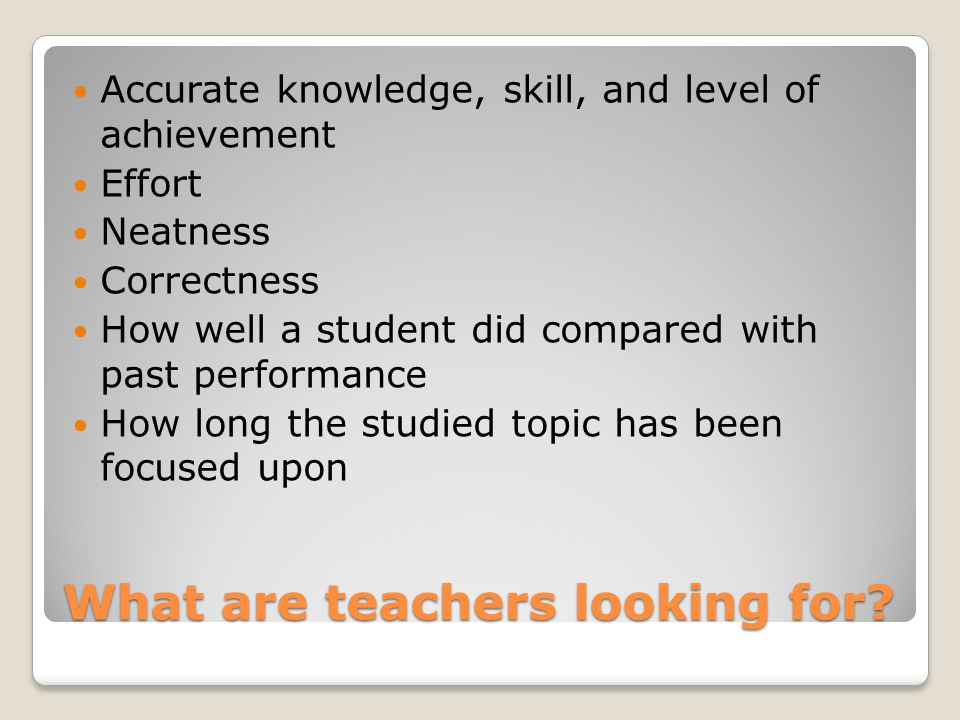 What are teachers looking for? Accurate knowledge, skill, and level of achievement Effort Neatness Correctness How well a student did compared with pa