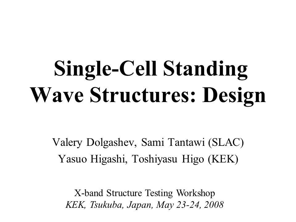 Single-Cell Standing Wave Structures: Design Valery Dolgashev, Sami Tantawi (SLAC) Yasuo Higashi, Toshiyasu Higo (KEK) X-band Structure Testing Worksh