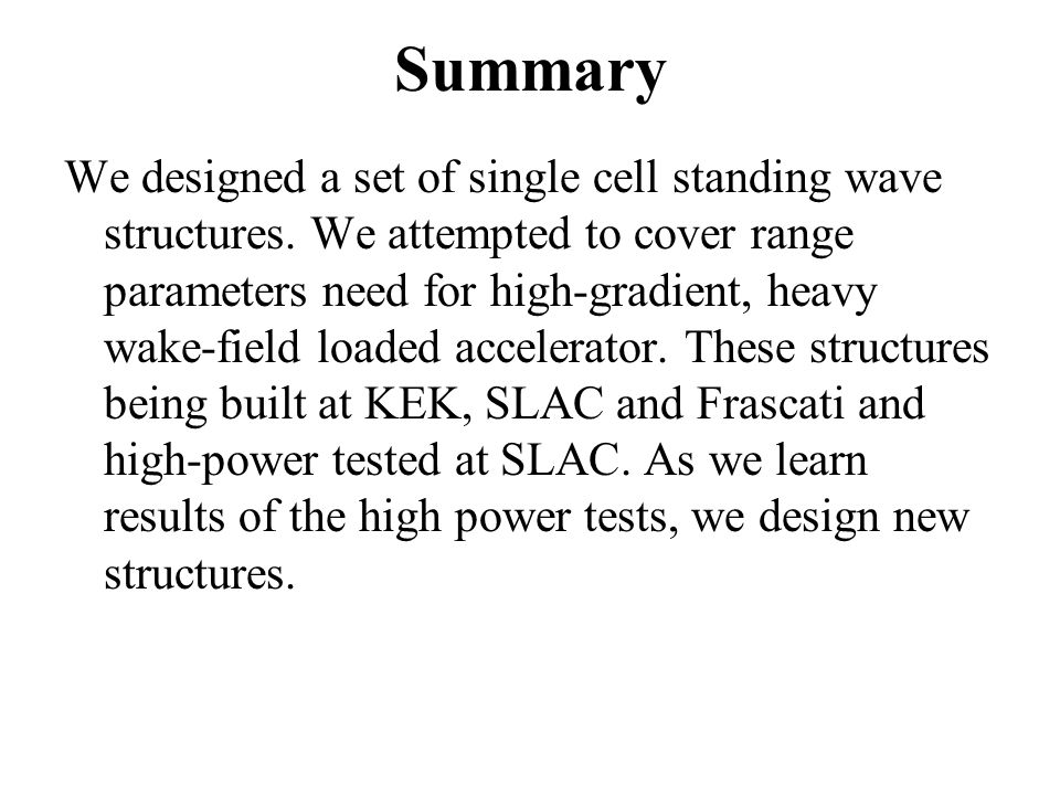 Summary We designed a set of single cell standing wave structures. We attempted to cover range parameters need for high-gradient, heavy wake-field loa