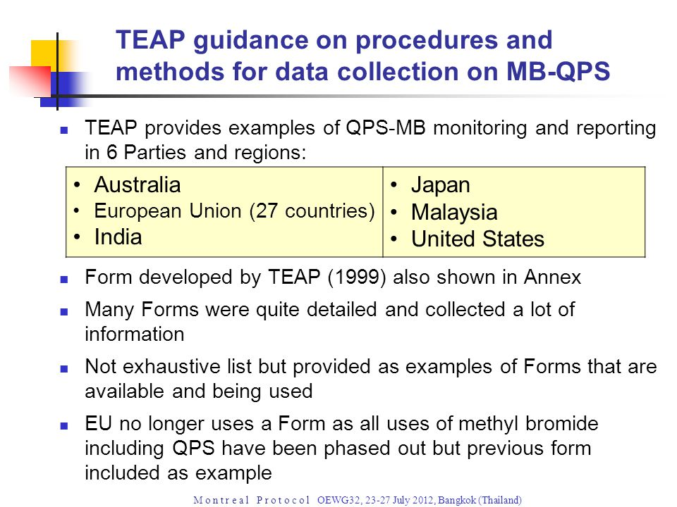 M o n t r e a l P r o t o c o l OEWG32, 23-27 July 2012, Bangkok (Thailand) TEAP guidance on procedures and methods for data collection on MB-QPS TEAP provides examples of QPS-MB monitoring and reporting in 6 Parties and regions: Form developed by TEAP (1999) also shown in Annex Many Forms were quite detailed and collected a lot of information Not exhaustive list but provided as examples of Forms that are available and being used EU no longer uses a Form as all uses of methyl bromide including QPS have been phased out but previous form included as example Australia European Union (27 countries) India Japan Malaysia United States