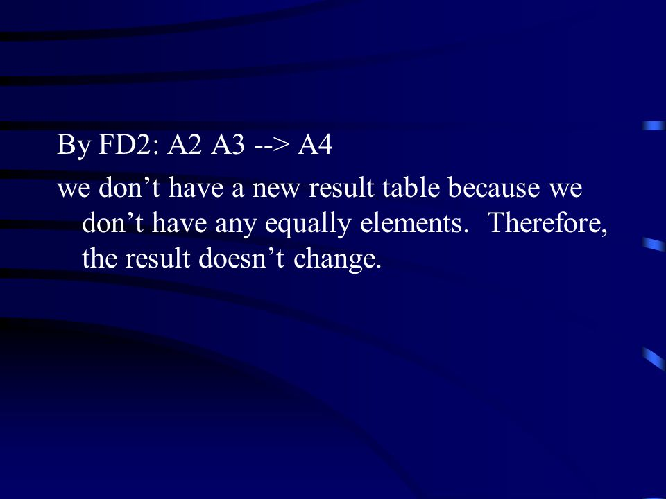 By FD2: A2 A3 --> A4 we don't have a new result table because we don't have any equally elements.