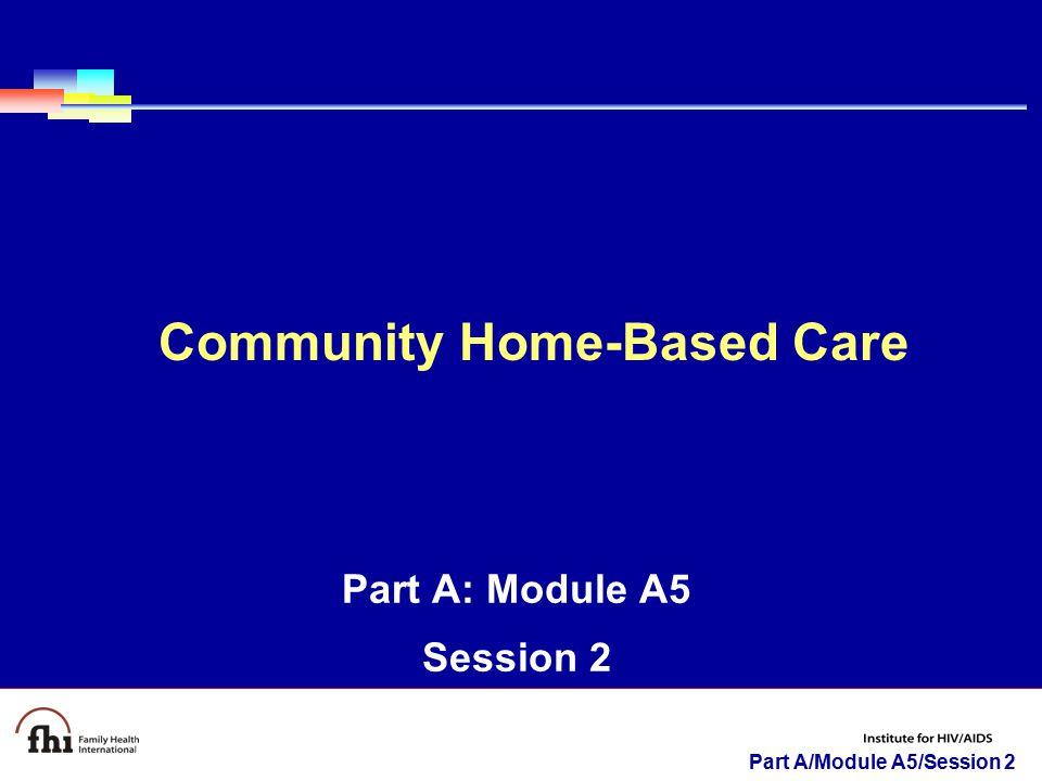 Part A/Module A5/Session 2 Part A: Module A5 Session 2 Community Home-Based Care
