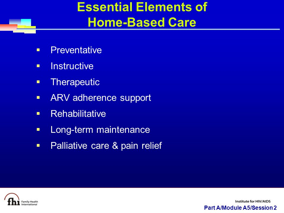 Part A/Module A5/Session 2 Essential Elements of Home-Based Care  Preventative  Instructive  Therapeutic  ARV adherence support  Rehabilitative 