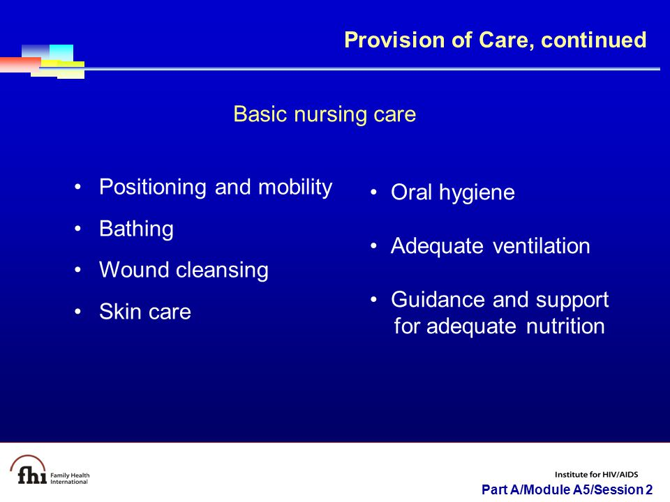 Part A/Module A5/Session 2 Provision of Care, continued Basic nursing care Positioning and mobility Bathing Wound cleansing Skin care Oral hygiene Ade