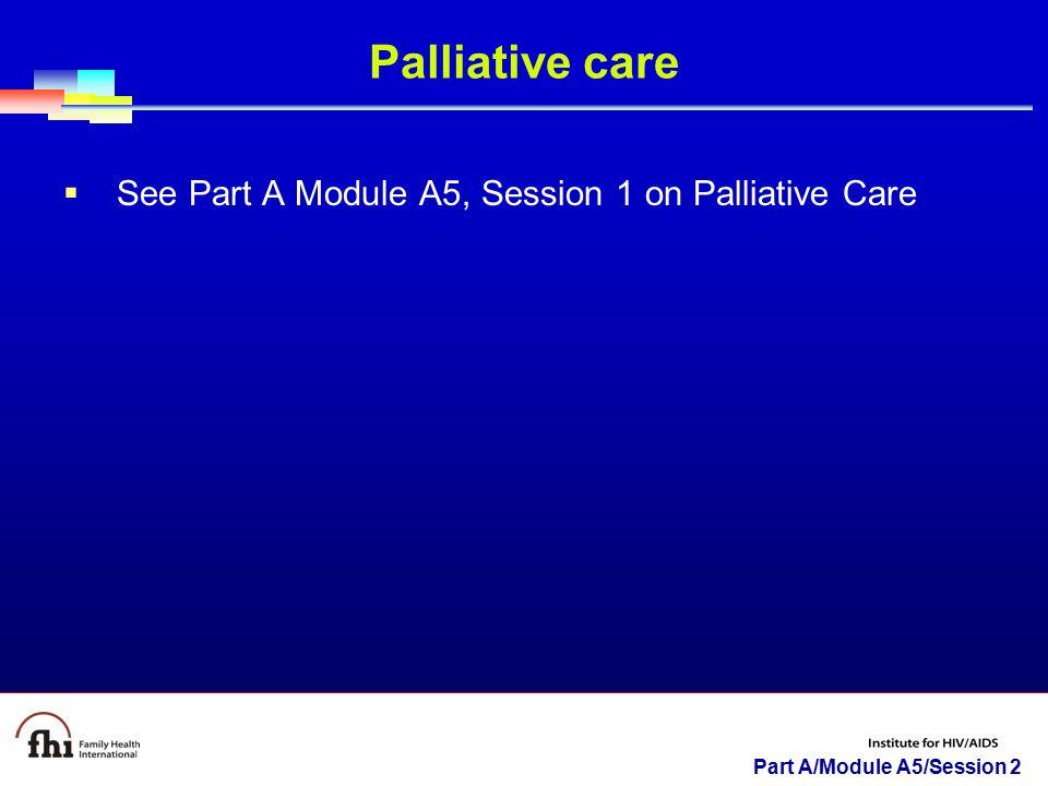 Part A/Module A5/Session 2 Palliative care  See Part A Module A5, Session 1 on Palliative Care