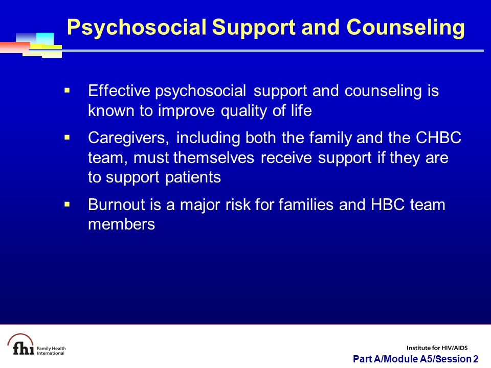 Part A/Module A5/Session 2 Psychosocial Support and Counseling  Effective psychosocial support and counseling is known to improve quality of life  C