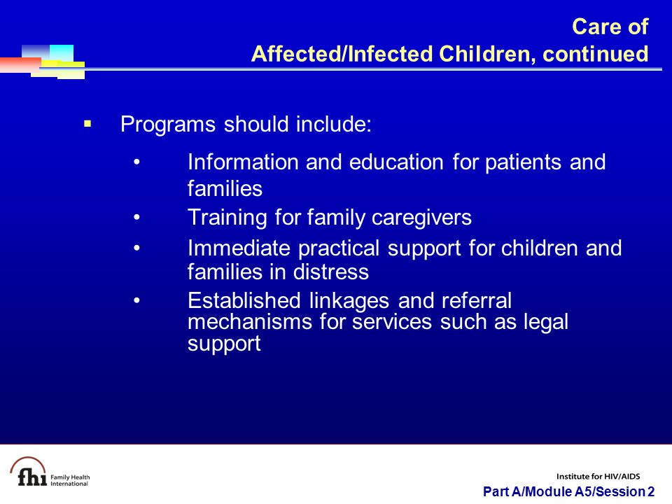Part A/Module A5/Session 2 Care of Affected/Infected Children, continued  Programs should include: Information and education for patients and familie