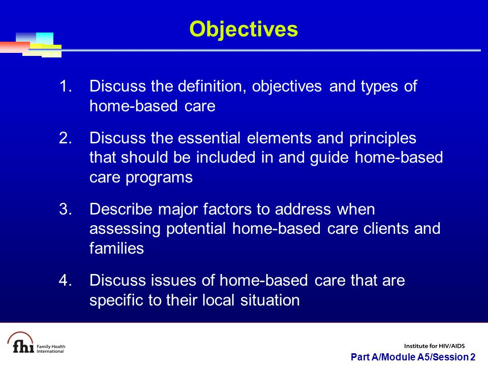 Part A/Module A5/Session 2 Objectives 1.Discuss the definition, objectives and types of home-based care 2.Discuss the essential elements and principle