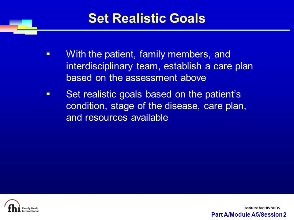 Part A/Module A5/Session 2 Set Realistic Goals  With the patient, family members, and interdisciplinary team, establish a care plan based on the assessment above  Set realistic goals based on the patient's condition, stage of the disease, care plan, and resources available