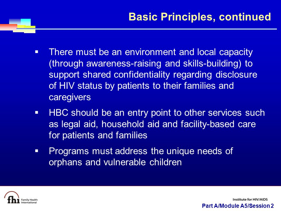 Part A/Module A5/Session 2  There must be an environment and local capacity (through awareness-raising and skills-building) to support shared confidentiality regarding disclosure of HIV status by patients to their families and caregivers  HBC should be an entry point to other services such as legal aid, household aid and facility-based care for patients and families  Programs must address the unique needs of orphans and vulnerable children Basic Principles, continued