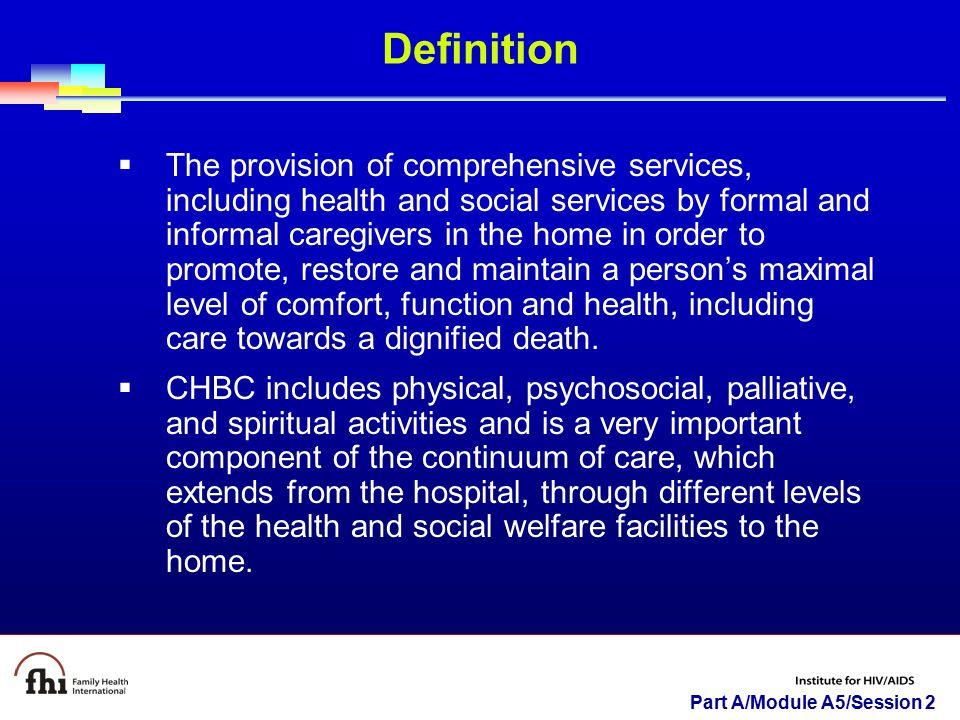 Part A/Module A5/Session 2 Definition  The provision of comprehensive services, including health and social services by formal and informal caregivers in the home in order to promote, restore and maintain a person's maximal level of comfort, function and health, including care towards a dignified death.