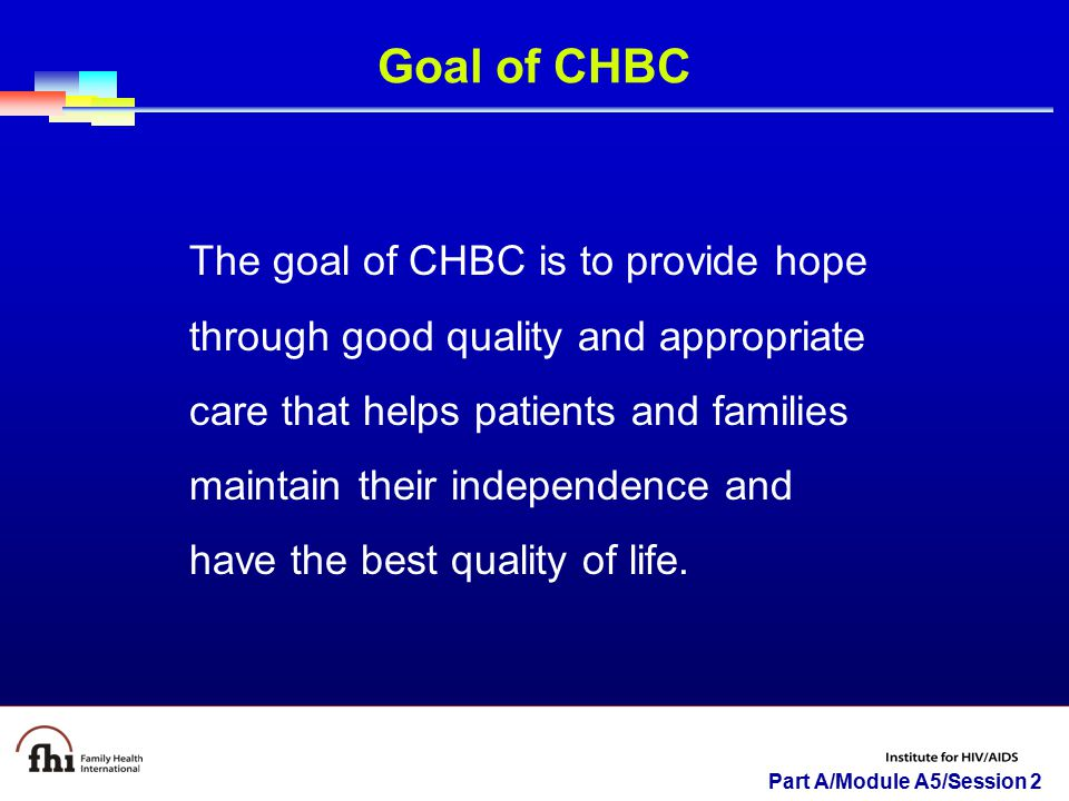 Part A/Module A5/Session 2 Goal of CHBC The goal of CHBC is to provide hope through good quality and appropriate care that helps patients and families maintain their independence and have the best quality of life.