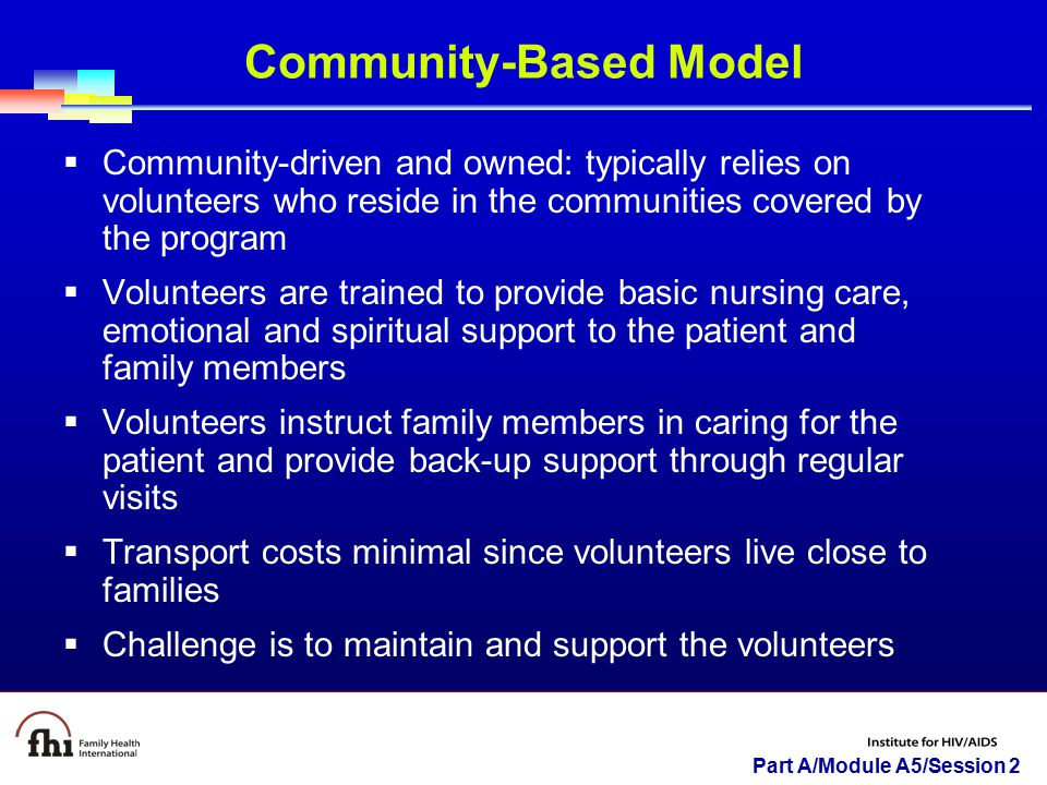 Part A/Module A5/Session 2  Community-driven and owned: typically relies on volunteers who reside in the communities covered by the program  Volunteers are trained to provide basic nursing care, emotional and spiritual support to the patient and family members  Volunteers instruct family members in caring for the patient and provide back-up support through regular visits  Transport costs minimal since volunteers live close to families  Challenge is to maintain and support the volunteers Community-Based Model