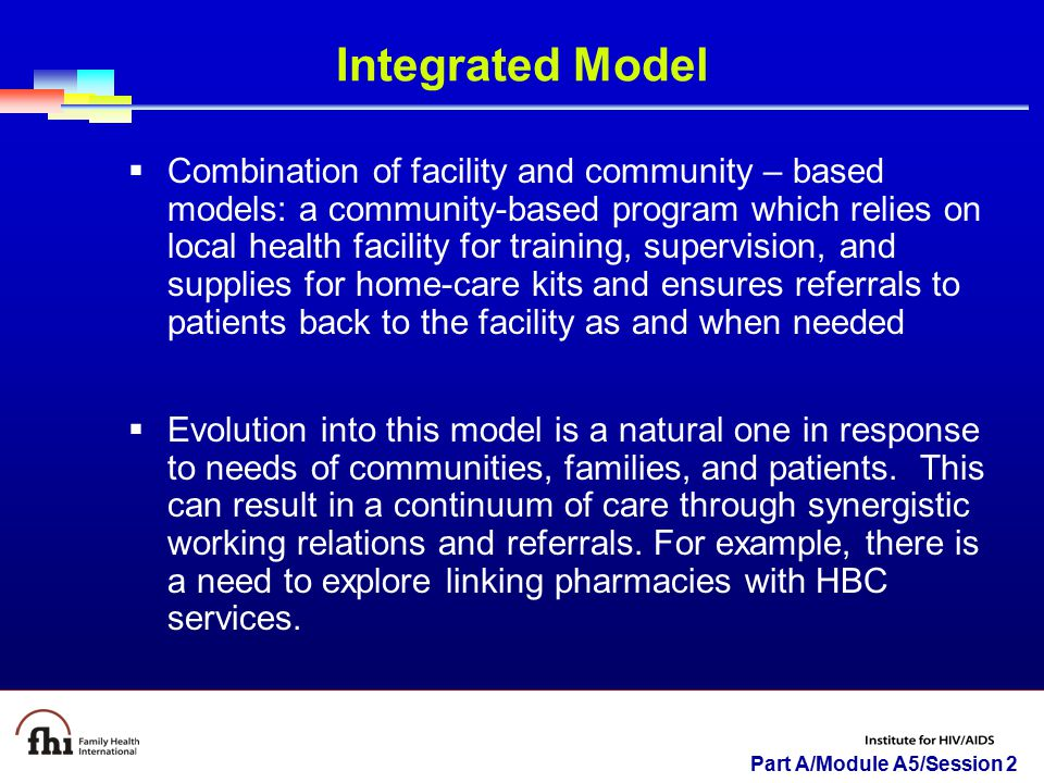 Part A/Module A5/Session 2 Integrated Model  Combination of facility and community – based models: a community-based program which relies on local he
