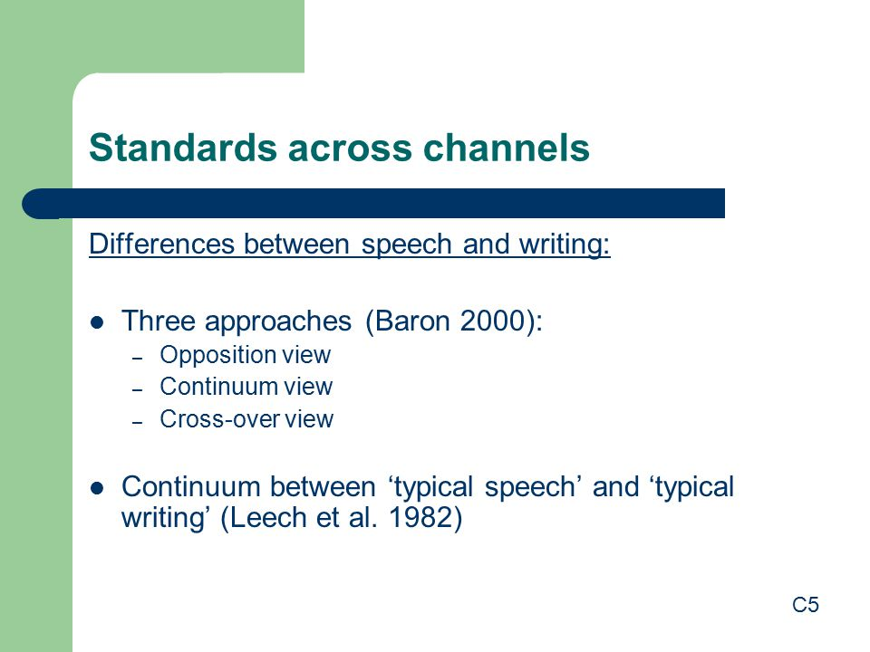 Standards across channels Differences between speech and writing: Three approaches (Baron 2000): – Opposition view – Continuum view – Cross-over view Continuum between 'typical speech' and 'typical writing' (Leech et al.
