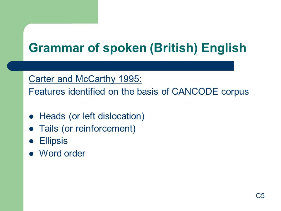 Grammar of spoken (British) English Carter and McCarthy 1995: Features identified on the basis of CANCODE corpus Heads (or left dislocation) Tails (or reinforcement) Ellipsis Word order C5