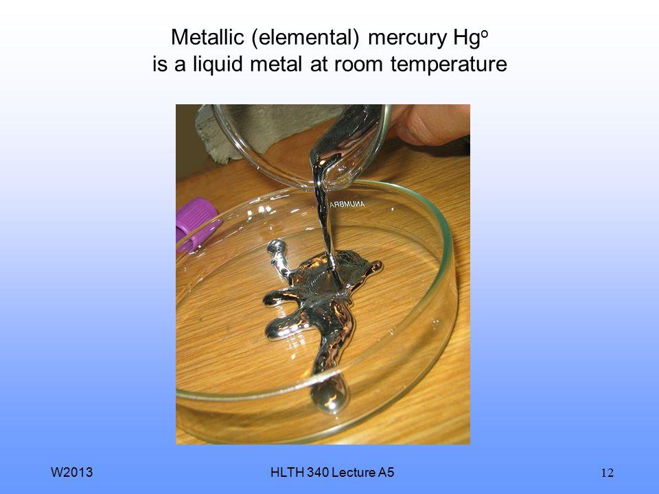 HLTH 340 Lecture A5W2013 12 Metallic (elemental) mercury Hg o is a liquid metal at room temperature