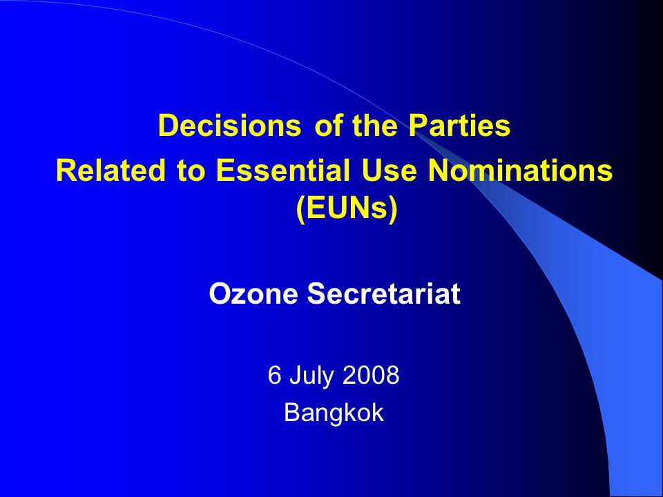 Decisions of the Parties Related to Essential Use Nominations (EUNs) Ozone Secretariat 6 July 2008 Bangkok