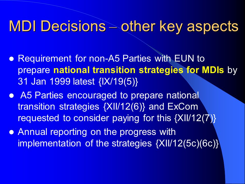 MDI Decisions – other key aspects Requirement for non-A5 Parties with EUN to prepare national transition strategies for MDIs by 31 Jan 1999 latest {IX/19(5)} A5 Parties encouraged to prepare national transition strategies {XII/12(6)} and ExCom requested to consider paying for this {XII/12(7)} Annual reporting on the progress with implementation of the strategies {XII/12(5c)(6c)}