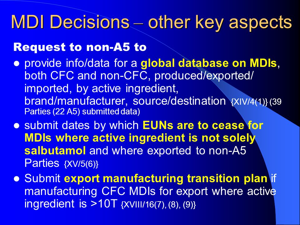 MDI Decisions – other key aspects Request to non-A5 to provide info/data for a global database on MDIs, both CFC and non-CFC, produced/exported/ imported, by active ingredient, brand/manufacturer, source/destination {XIV/4(1)} (39 Parties (22 A5) submitted data) submit dates by which EUNs are to cease for MDIs where active ingredient is not solely salbutamol and where exported to non-A5 Parties {XV/5(6)} Submit export manufacturing transition plan if manufacturing CFC MDIs for export where active ingredient is >10T {XVIII/16(7), (8), (9)}