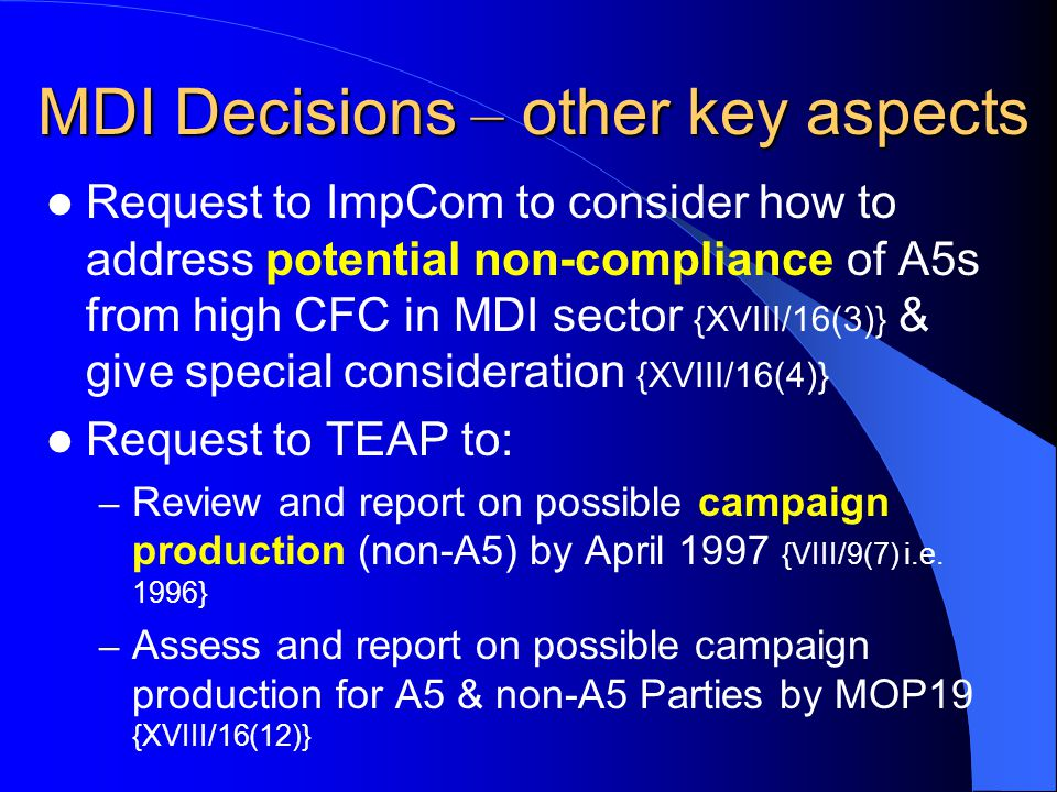 MDI Decisions – other key aspects Request to ImpCom to consider how to address potential non-compliance of A5s from high CFC in MDI sector {XVIII/16(3)} & give special consideration {XVIII/16(4)} Request to TEAP to: – Review and report on possible campaign production (non-A5) by April 1997 {VIII/9(7) i.e.