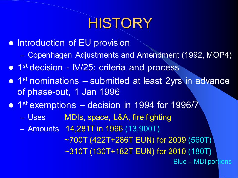 HISTORY Introduction of EU provision – Copenhagen Adjustments and Amendment (1992, MOP4) 1 st decision - IV/25: criteria and process 1 st nominations – submitted at least 2yrs in advance of phase-out, 1 Jan 1996 1 st exemptions – decision in 1994 for 1996/7 – Uses MDIs, space, L&A, fire fighting – Amounts 14,281T in 1996 (13,900T) ~700T (422T+286T EUN) for 2009 (560T) ~310T (130T+182T EUN) for 2010 (180T) Blue – MDI portions