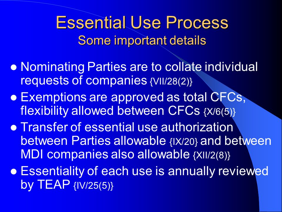 Essential Use Process Some important details Nominating Parties are to collate individual requests of companies {VII/28(2)} Exemptions are approved as total CFCs, flexibility allowed between CFCs {X/6(5)} Transfer of essential use authorization between Parties allowable {IX/20} and between MDI companies also allowable {XII/2(8)} Essentiality of each use is annually reviewed by TEAP {IV/25(5)}