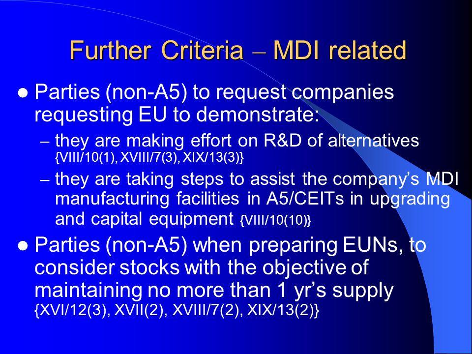 Further Criteria – MDI related Parties (non-A5) to request companies requesting EU to demonstrate: – they are making effort on R&D of alternatives {VIII/10(1), XVIII/7(3), XIX/13(3)} – they are taking steps to assist the company's MDI manufacturing facilities in A5/CEITs in upgrading and capital equipment {VIII/10(10)} Parties (non-A5) when preparing EUNs, to consider stocks with the objective of maintaining no more than 1 yr's supply {XVI/12(3), XVII(2), XVIII/7(2), XIX/13(2)}