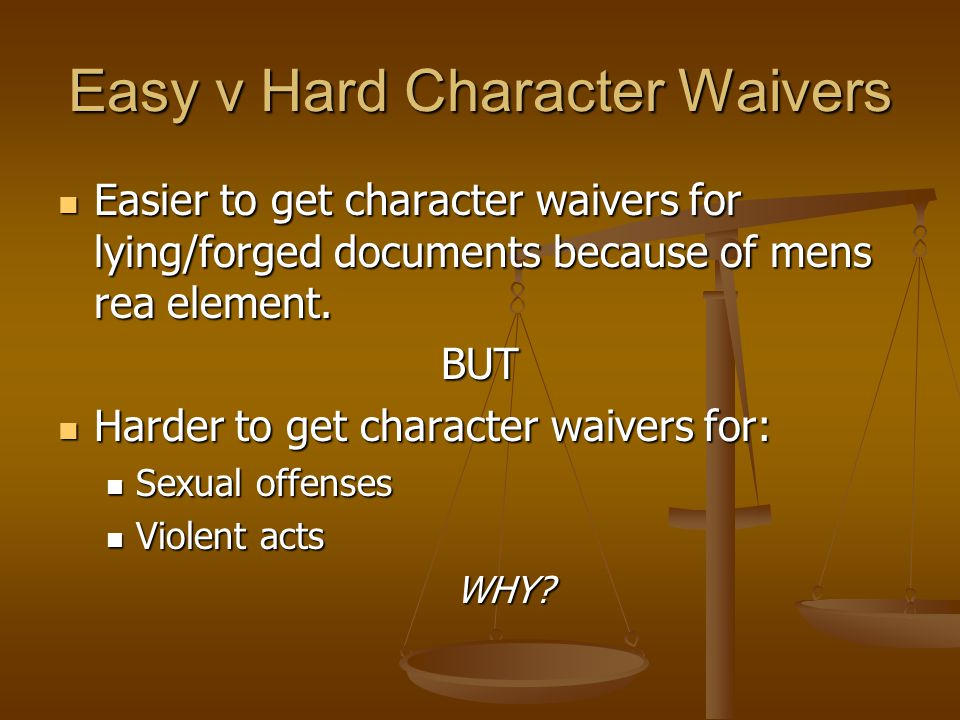 Easy v Hard Character Waivers Easier to get character waivers for lying/forged documents because of mens rea element. Easier to get character waivers