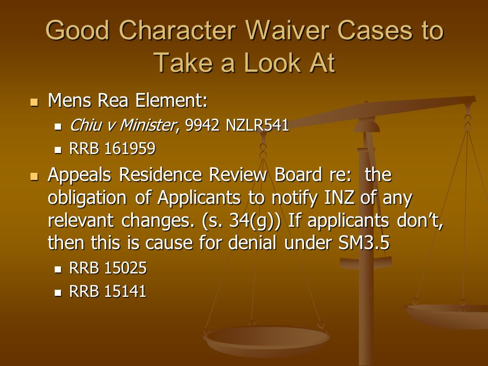 Good Character Waiver Cases to Take a Look At Mens Rea Element: Mens Rea Element: Chiu v Minister, 9942 NZLR541 Chiu v Minister, 9942 NZLR541 RRB 1619