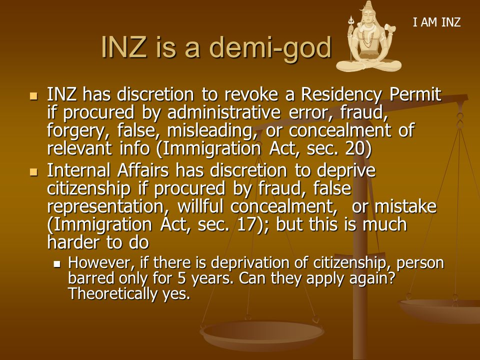 INZ is a demi-god INZ is a demi-god INZ has discretion to revoke a Residency Permit if procured by administrative error, fraud, forgery, false, mislea