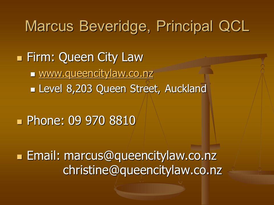 Marcus Beveridge, Principal QCL Firm: Queen City Law Firm: Queen City Law www.queencitylaw.co.nz www.queencitylaw.co.nz www.queencitylaw.co.nz Level 8,203 Queen Street, Auckland Level 8,203 Queen Street, Auckland Phone: 09 970 8810 Phone: 09 970 8810 Email: marcus@queencitylaw.co.nz christine@queencitylaw.co.nz Email: marcus@queencitylaw.co.nz christine@queencitylaw.co.nz