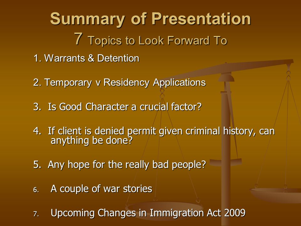 Summary of Presentation 7 Topics to Look Forward To 1. Warrants & Detention 2. Temporary v Residency Applications 3. Is Good Character a crucial facto