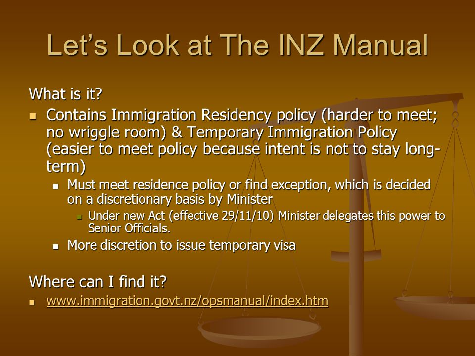 Let's Look at The INZ Manual What is it? Contains Immigration Residency policy (harder to meet; no wriggle room) & Temporary Immigration Policy (easie