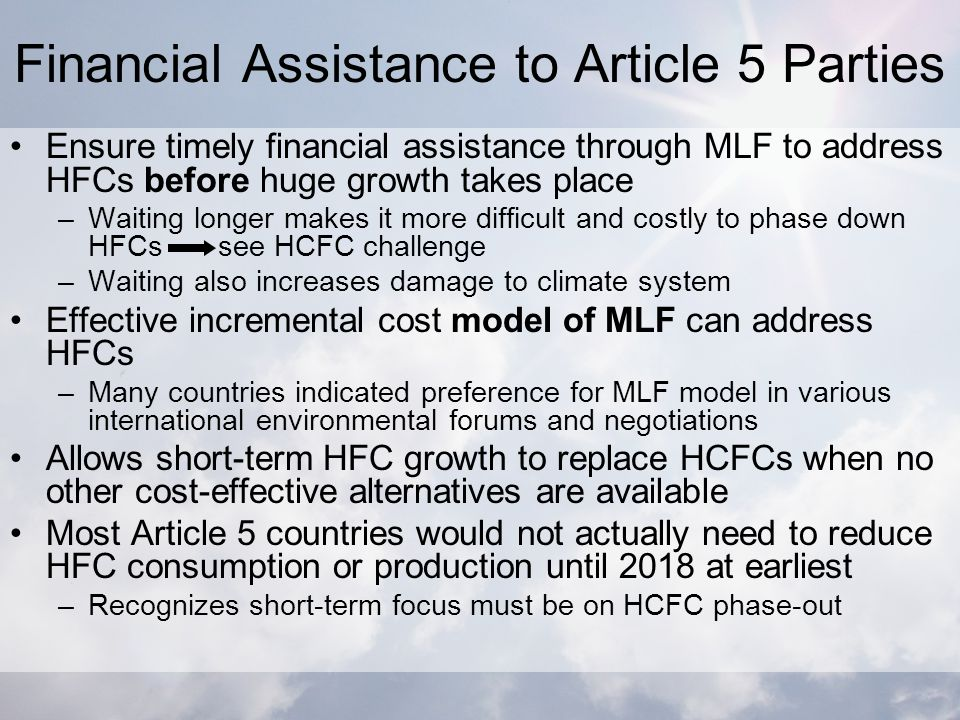 Financial Assistance to Article 5 Parties Ensure timely financial assistance through MLF to address HFCs before huge growth takes place –Waiting longer makes it more difficult and costly to phase down HFCs see HCFC challenge –Waiting also increases damage to climate system Effective incremental cost model of MLF can address HFCs –Many countries indicated preference for MLF model in various international environmental forums and negotiations Allows short-term HFC growth to replace HCFCs when no other cost-effective alternatives are available Most Article 5 countries would not actually need to reduce HFC consumption or production until 2018 at earliest –Recognizes short-term focus must be on HCFC phase-out