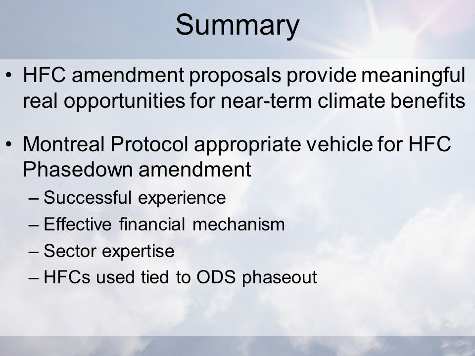 Summary HFC amendment proposals provide meaningful real opportunities for near-term climate benefits Montreal Protocol appropriate vehicle for HFC Phasedown amendment –Successful experience –Effective financial mechanism –Sector expertise –HFCs used tied to ODS phaseout