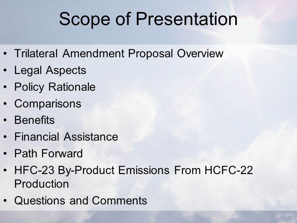 Scope of Presentation Trilateral Amendment Proposal Overview Legal Aspects Policy Rationale Comparisons Benefits Financial Assistance Path Forward HFC-23 By-Product Emissions From HCFC-22 Production Questions and Comments