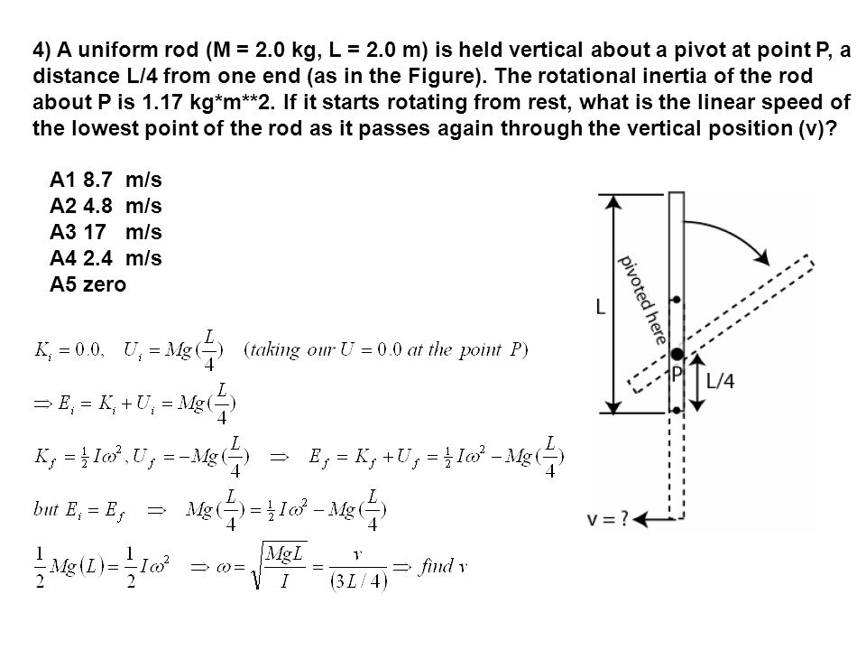 4) A uniform rod (M = 2.0 kg, L = 2.0 m) is held vertical about a pivot at point P, a distance L/4 from one end (as in the Figure).