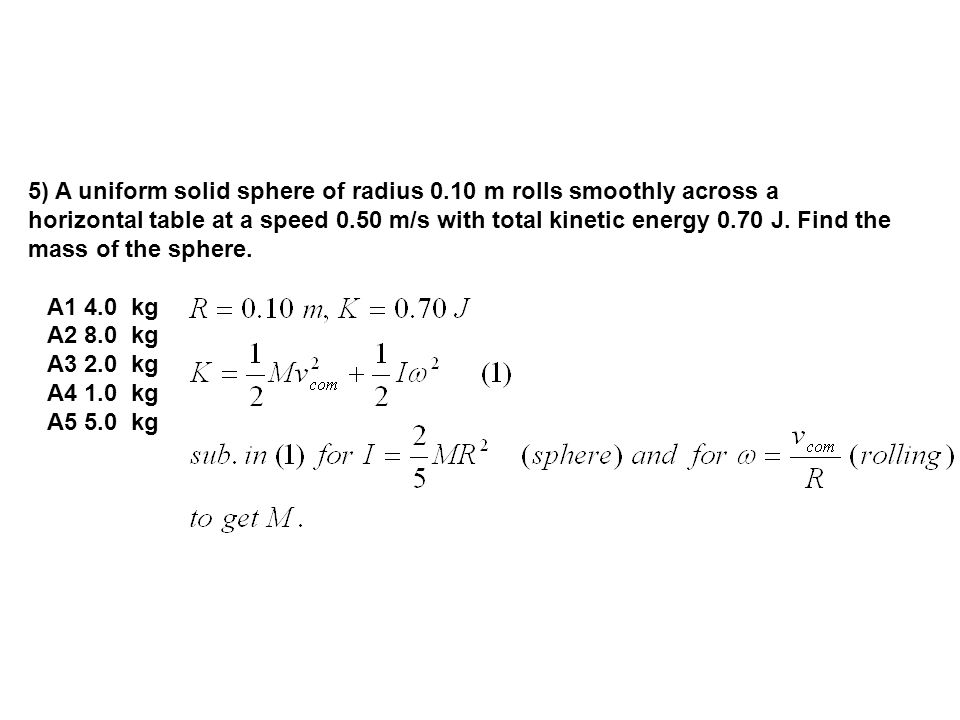 5) A uniform solid sphere of radius 0.10 m rolls smoothly across a horizontal table at a speed 0.50 m/s with total kinetic energy 0.70 J.