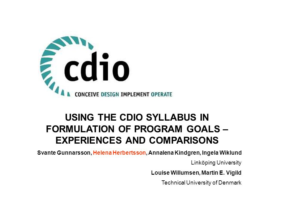USING THE CDIO SYLLABUS IN FORMULATION OF PROGRAM GOALS – EXPERIENCES AND COMPARISONS Svante Gunnarsson, Helena Herbertsson, Annalena Kindgren, Ingela Wiklund Linköping University Louise Willumsen, Martin E.