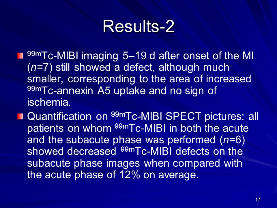 17 Results-2 99m Tc-MIBI imaging 5–19 d after onset of the MI (n=7) still showed a defect, although much smaller, corresponding to the area of increased 99m Tc-annexin A5 uptake and no sign of ischemia.