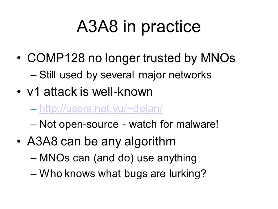 A3A8 in practice COMP128 no longer trusted by MNOs –Still used by several major networks v1 attack is well-known –http://users.net.yu/~dejan/http://us