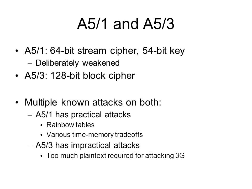 A5/1 and A5/3 A5/1: 64-bit stream cipher, 54-bit key – Deliberately weakened A5/3: 128-bit block cipher Multiple known attacks on both: – A5/1 has pra