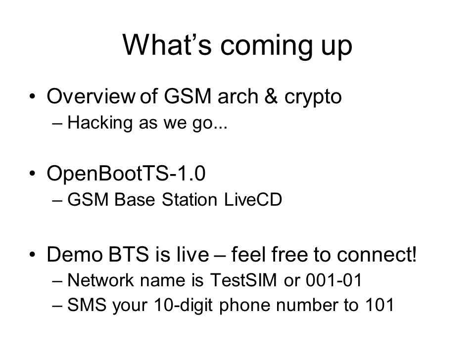 What's coming up Overview of GSM arch & crypto –Hacking as we go... OpenBootTS-1.0 –GSM Base Station LiveCD Demo BTS is live – feel free to connect! –