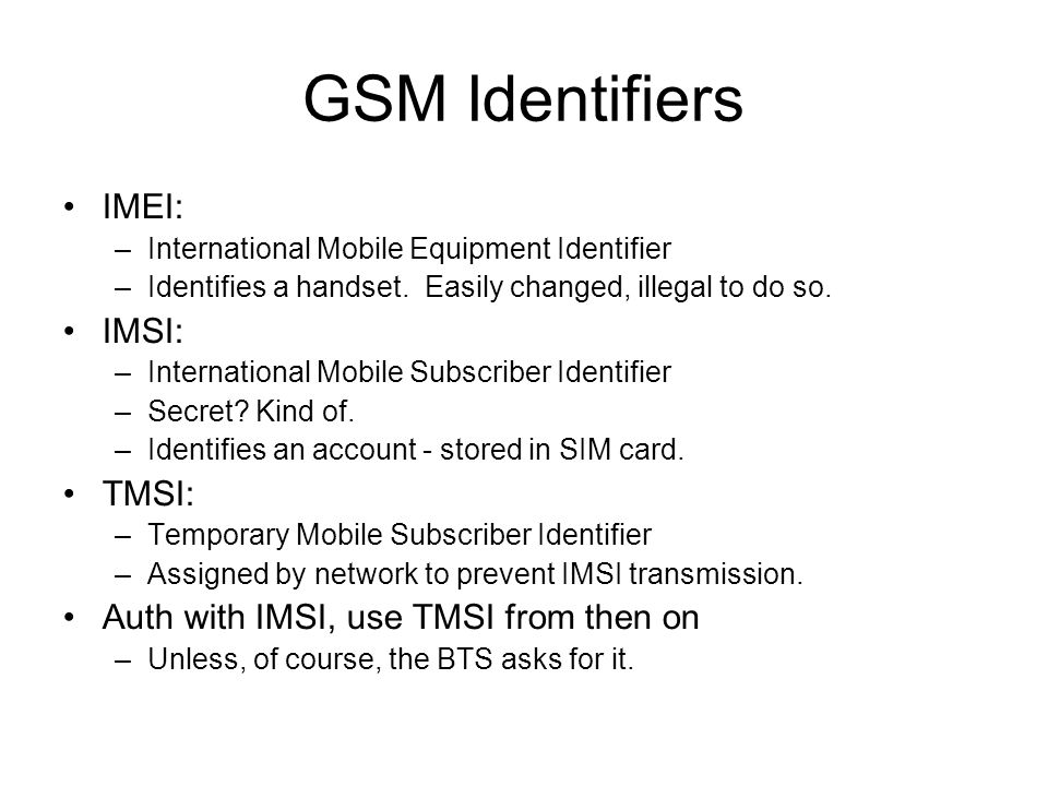 GSM Identifiers IMEI: –International Mobile Equipment Identifier –Identifies a handset. Easily changed, illegal to do so. IMSI: –International Mobile